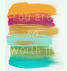 You are so worth it! More