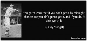 ... you ain't gonna get it, and if you do, it ain't worth it. - Casey
