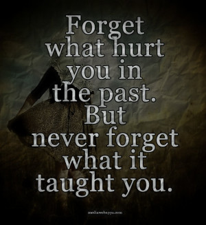Forget what hurt you in the past. But never forget what it taught you.