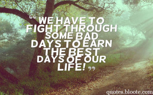 ... have to fight through some bad days to earn the best days of our life