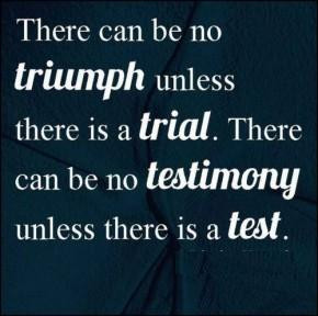 There can be no triumph unless there is a trial. There can be no ...