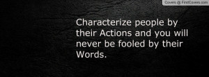 Characterize people by their Actions and you will never be fooled by ...