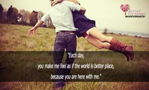 day, you make me feel as if the world is better place, because you ...