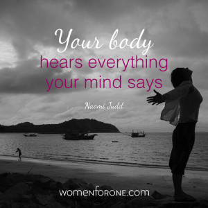 ... body heards everything your mind says. - Naomi Judd | Women For One