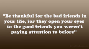 Be thankful for the bad friends in your life, for they open your eyes ...