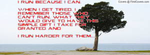 run because I can.When I get tired, I remember those who can't run ...
