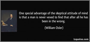 One special advantage of the skeptical attitude of mind is that a man ...