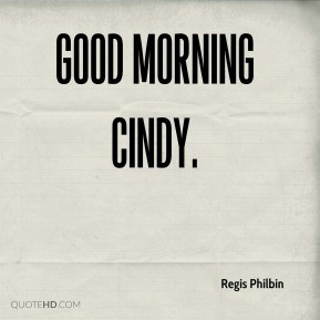 Regis Philbin - Good Morning Cindy.