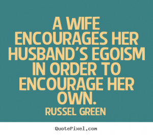 ... her husband's egoism in order to encourage her.. - Motivational quotes