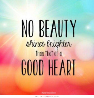 No beauty shines brighter than that of a good heart Picture Quote #1