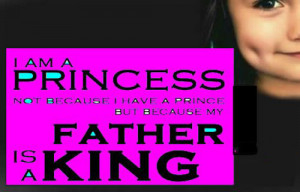 Quote For Father From A Baby Girl: I am a PRINCESS bo because I have ...
