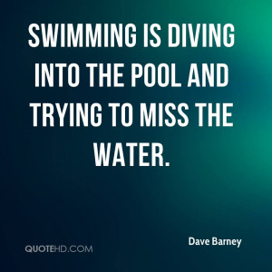 Swimming is diving into the pool and trying to miss the water.