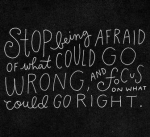 Quotes/Sayings / Stop being afraid of what could go wrong... /