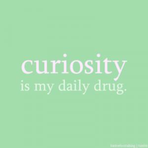 Curiosity Is My Daily Drug…