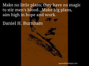 ... blood…Make big plans, aim high in hope and wor– Daniel H. Burnham