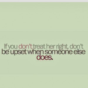 ... Woman Right Or Someone Else Will Quotes If you don't treat her right