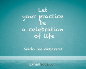 Let your practice be a celebration of life. Quote from the Ekhart Yoga ...