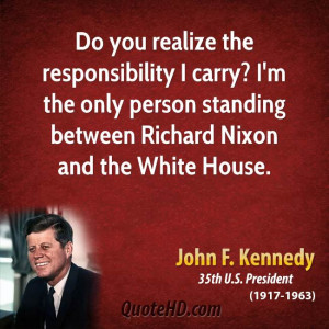Do you realize the responsibility I carry? I'm the only person ...