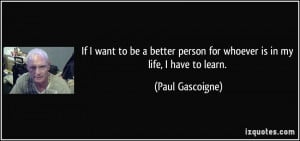 If I want to be a better person for whoever is in my life, I have to ...