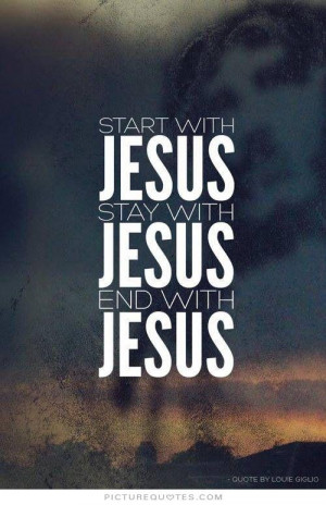 Start with Jesus. Stay with Jesus. End with Jesus. Picture Quote #1
