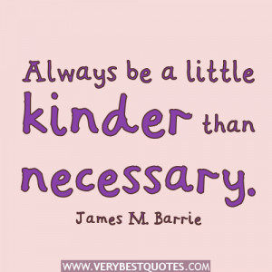 kindness quotes, Always be a little kinder than necessary. ~James M ...