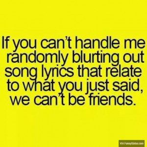 If you can't handle me randomly blurting out song lyrics that relate ...