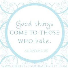 ... come to those who bake.