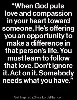 When God puts Love and compassion in your heart toward someone., God ...
