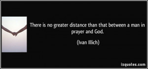 There is no greater distance than that between a man in prayer and God ...