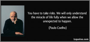 You have to take risks. We will only understand the miracle of life ...
