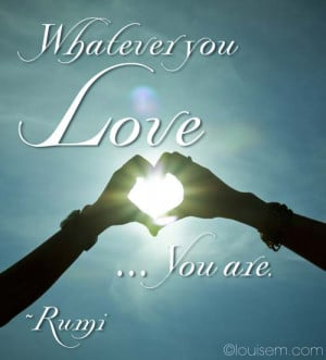Inspirational Quote Picture: Whatever You Love, You Are ~Rumi