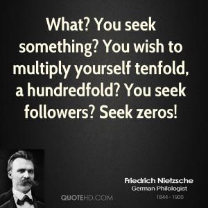 ... yourself tenfold, a hundredfold? You seek followers? Seek zeros