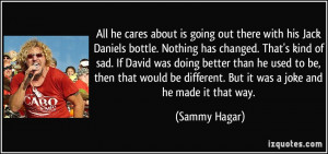 All he cares about is going out there with his Jack Daniels bottle ...