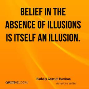 Barbara Grizzuti Harrison - Belief in the absence of illusions is ...