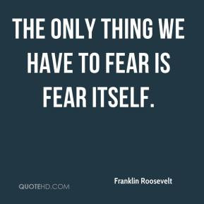 Franklin Roosevelt - The only thing we have to fear is fear itself.