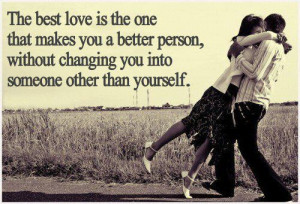 love is the one that makes you a better person, without changing you ...