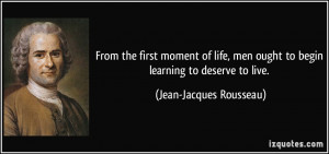 ... ought to begin learning to deserve to live. - Jean-Jacques Rousseau
