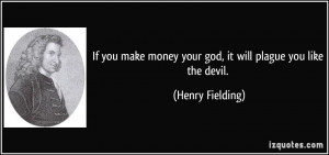 ... money your god, it will plague you like the devil. - Henry Fielding