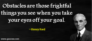 Henry Ford - Obstacles Are Those Fightful Things You See When You Take ...