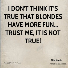 don't think it's true that blondes have more fun... Trust me, it is ...
