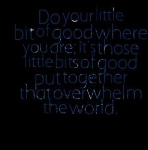 Quotes Picture: do your little bit of good where you are; it's those ...
