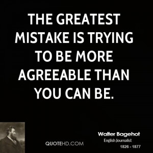 The greatest mistake is trying to be more agreeable than you can be.