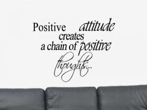 Positive Attitude Creates a chain of positive thoughts