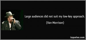 Large audiences did not suit my low-key approach. - Van Morrison