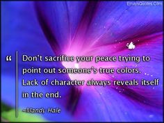 sacrifice your peace trying to point out someone's true colors ...