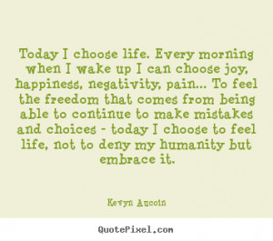 Today I choose life. Every morning when I wake up I can choose joy ...