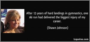 ... ski run had delivered the biggest injury of my career. - Shawn Johnson