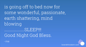 is going off to bed now for some wonderful, passionate, earth ...