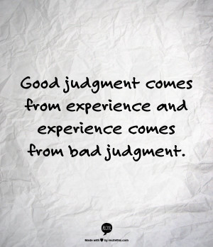 judgment comes from experience and experience comes from bad judgment ...