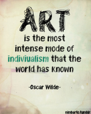 Art is the most intense mode of individualism that the world has know.